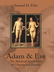 Adam & Eve - The Spiritual Symbolism of Genesis and Exodus ebook by Samuel D. Fohr