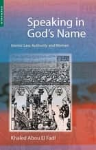 Speaking in God's Name - Islamic Law, Authority and Women ebook by Khaled Abou El Fadl