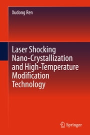Laser Shocking Nano-Crystallization and High-Temperature Modification Technology ebook by Xudong Ren
