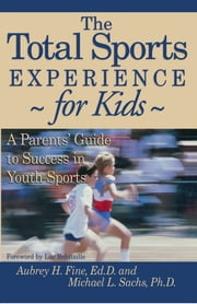 The Total Sports Experience for Kids - A Parent's Guide for Success in Youth Sports ebook by Aubrey H. Fine,Michael L. Sachs