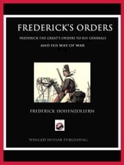 Frederick's Orders - Frederick the Great's Orders to His Generals and His Way of War ebook by Frederick Hohenzollern,Vincent W Rospond