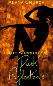 Dark Reflections - Book 3 of 'The Succubus' ebook by Alana Church