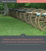 Official Records of the Union and Confederate Armies: Union and Confederate Generals Accounts of the Seven Days Battles ebook by Robert E. Lee, Stonewall Jackson, JEB Stuart, George B. McClellan, & Joe Hooker