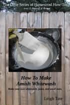 How To Make Amish Whitewash: Make Your Own Whitewash, Paint, and Wood Stain ebook by Leigh Tate