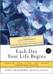 Each Day Your Life Begins, Part Three: Create the Life You Want, A Hampton Roads Collection ebook by Lynn Grabhorn