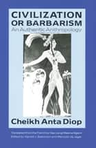 Civilization or Barbarism - An Authentic Anthropology ebook by Cheikh Anta Diop, Yaa-Lengi Meema Ngemi
