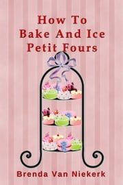 How To Bake And Ice Petit Fours ebook by Brenda Van Niekerk