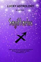 Lucky Astrology - Sagittarius - Tapping into the Powers of Your Sun Sign for Greater Luck, Happiness, Health, Abundance & Love ebook by Lani Sharp