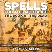 Spells for the Afterlife : The Book of the Dead - Ancient Egypt History Facts Books | Children's Ancient History ebook by Baby Professor