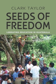 Seeds of Freedom - Liberating Education in Guatemala ebook by Clark Taylor