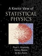A Kinetic View of Statistical Physics ebook by Pavel L. Krapivsky,Sidney Redner,Eli Ben-Naim
