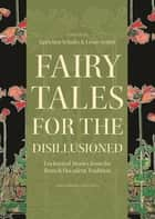 Fairy Tales for the Disillusioned - Enchanted Stories from the French Decadent Tradition ebook by Gretchen Schultz, Lewis Seifert