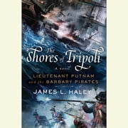 The Shores of Tripoli - Lieutenant Putnam and the Barbary Pirates audiobook by James L. Haley