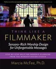 Think Like a Filmmaker - Sensory-Rich Worship Design for Unforgettable Messages ebook by Marcia McFee