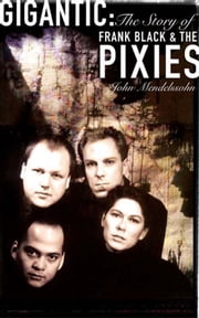 Gigantic: The Story of Frank Black and The Pixies ebook by John Mendelssohn