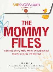 SheKnows.com Presents - The Mommy Files - Secrets Every New Mom Should Know (that no one else will tell you!) ebook by Jen Klein, Nancy J. Price