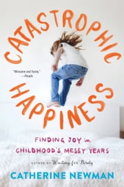 Catastrophic Happiness - Finding Joy in Childhood's Messy Years ebook by Catherine Newman