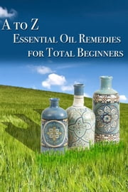 A to Z Essential Oil Remedies for Total Beginners ebook by Lisa Bond