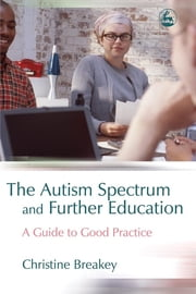 The Autism Spectrum and Further Education - A Guide to Good Practice ebook by Christine Breakey