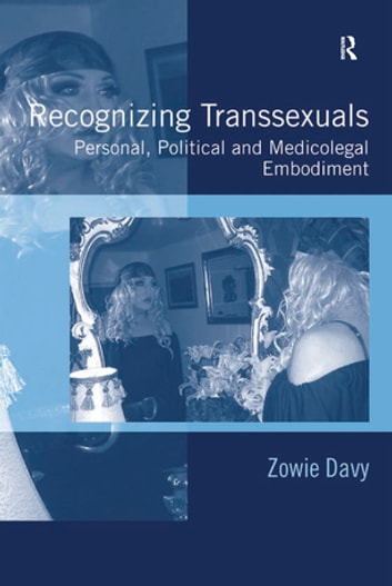 Recognizing Transsexuals - Personal, Political and Medicolegal Embodiment ebook by Zowie Davy