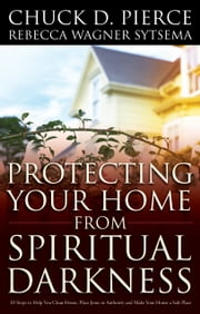 Protecting Your Home from Spiritual Darkness ebook by Chuck D. Pierce,Rebecca Wagner Sytsema