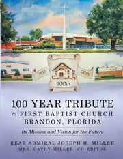 100 Year Tribute to First Baptist Church Brandon, Florida - Its Mission and Vision for the Future ebook by Rear Admiral Joseph H. Miller,Mrs. Cathy Miller