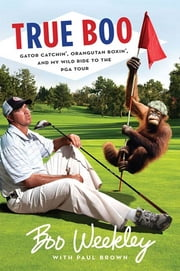 True Boo - Gator Catchin', Orangutan Boxin', and My Wild Ride to the PGA Tour ebook by Boo Weekley,Paul Brown