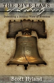 The Five Laws of Liberty - Defending a Biblical View of Freedom ebook by Scott Hyland Sr