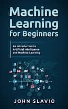 Machine Learning for Beginners - A Plain English Introduction to Artificial Intelligence and Machine Learning ebook by John Slavio
