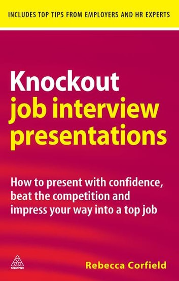 Knockout Job Interview Presentations - How to Present with Confidence Beat the Competition and Impress Your Way into a Top Job eBook by Rebecca Corfield