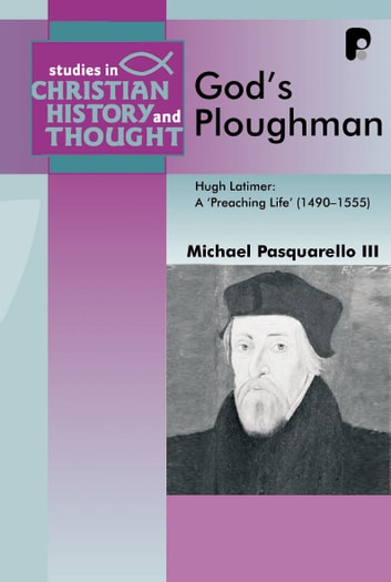 "God's Ploughman - Hugh Latimer, a ""Preaching Life"" (1485-1555) ebook by Michael III Pasquarello"