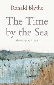 The Time by the Sea - Aldeburgh 1955-1958 ebook by Dr Dr Ronald Blythe