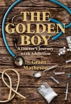 The Golden Boy - A Doctor's Journey with Addiction ebook by Grant Matheson