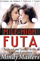 Mile-High Futa: Seduced and Seeded in the Airplane Lavatory (Futanari on Female Fertile First) ebook by Mindy Masters