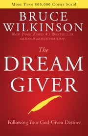 The Dream Giver - Following Your God-Given Destiny ebook by Bruce Wilkinson,David Kopp,Heather Kopp
