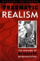 Traumatic Realism - The Demands of Holocaust Representation ebook by Michael Rothberg