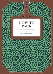 How to Pack - Travel Smart for Any Trip ebook by Hitha Palepu