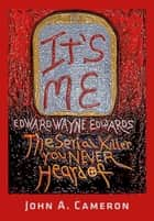 IT'S ME, Edward Wayne Edwards, the Serial Killer You Never Heard Of ebook by John A. Cameron