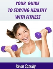 Your Guide to Staying Healthy With Fitness ebook by Kevin Cassidy