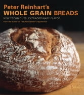 Peter Reinhart's Whole Grain Breads - New Techniques, Extraordinary Flavor ebook by Peter Reinhart
