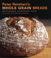 Peter Reinhart's Whole Grain Breads - New Techniques, Extraordinary Flavor ebook by Peter Reinhart,Ron Manville
