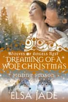 Dreaming of a Wolf Christmas - Mating Season ebook by Elsa Jade