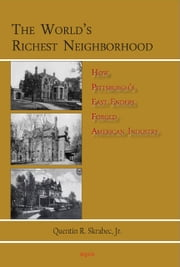 The Worlds Richest Neighborhood - How Pittsburghs East Enders Forged American Industry ebook by Quentin R. Skrabec Jr.