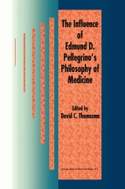 The Influence of Edmund D. Pellegrino's Philosophy of Medicine ebook by David C. Thomasma