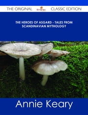 The Heroes of Asgard - Tales from Scandinavian Mythology - The Original Classic Edition ebook by Annie Keary