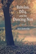 Babylon, DD4, and the Dancing Nun ebook by Bob Battersby