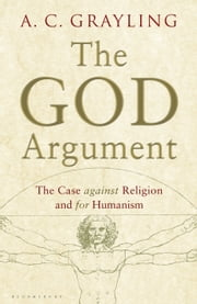The God Argument - The Case Against Religion and for Humanism ebook by Professor A.C. Grayling