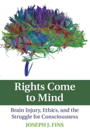 Rights Come to Mind - Brain Injury, Ethics, and the Struggle for Consciousness ebook by Joseph J. Fins