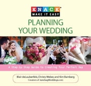 Knack Planning Your Wedding - A Step-by-Step Guide to Creating Your Perfect Day ebook by Blair deLaubenfels,Christy Weber,Kim Bamberg