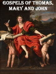 Gospels of Thomas, Mary and John ebook by Thomas, Mary, John